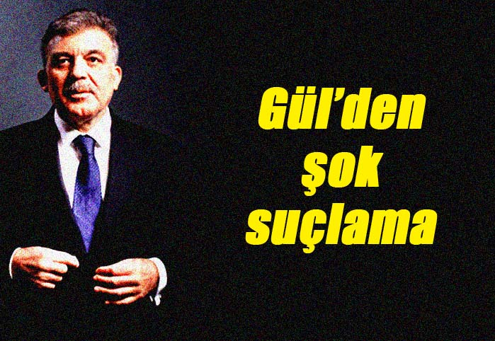 Gül'den şok suçlama