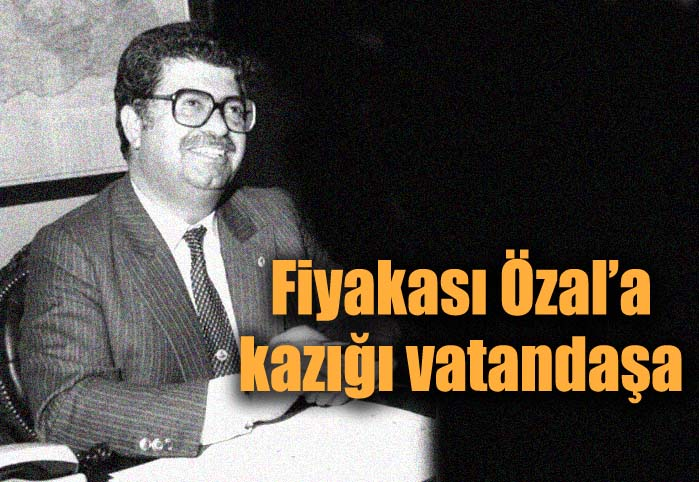 Fiyakası Özal'a kazığı vatandaşa!